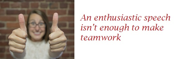 An enthusiastic speech isn't enough to make teamwork