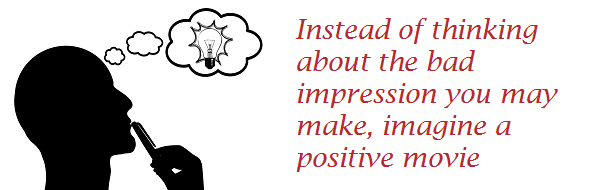 Instead of thinking about bad impression you may make, imagine a positive movie
